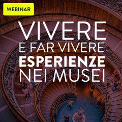 Webinar: Vivere e far vivere esperienze nei Musei, nuove forme della comunicazione museale, le professionalità per la valorizzazione del patrimonio culturale